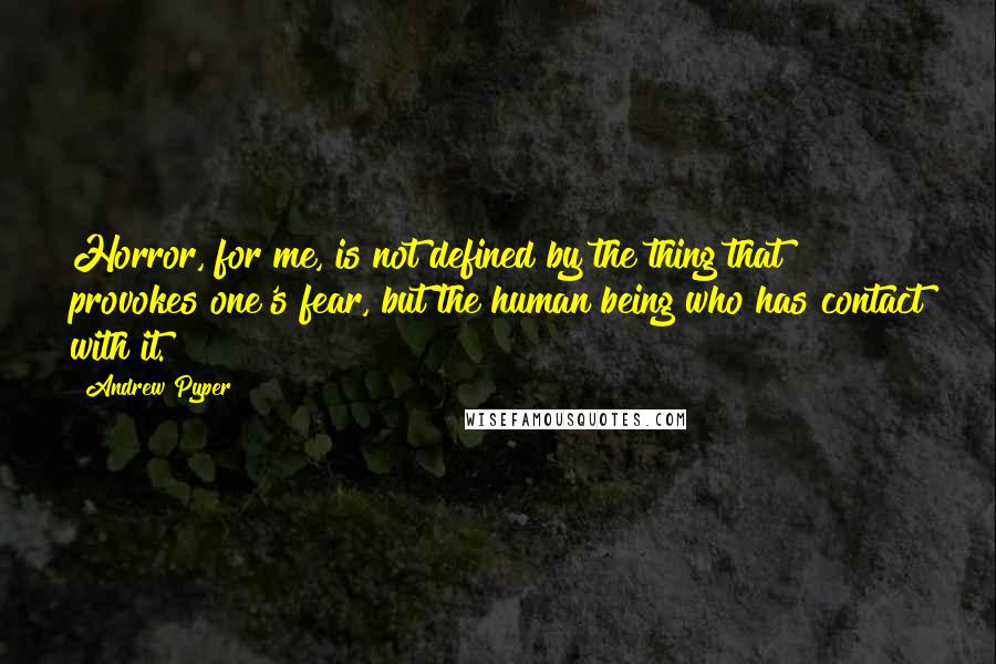 Andrew Pyper quotes: Horror, for me, is not defined by the thing that provokes one's fear, but the human being who has contact with it.