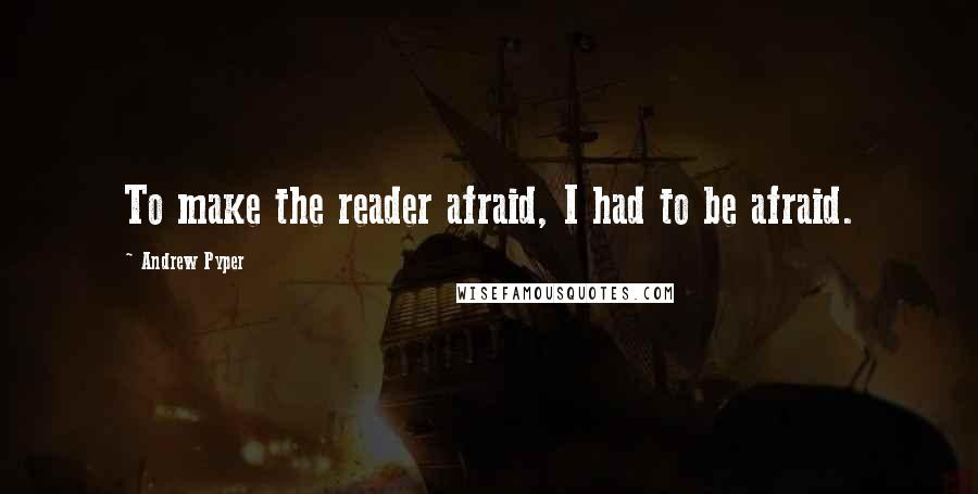 Andrew Pyper quotes: To make the reader afraid, I had to be afraid.