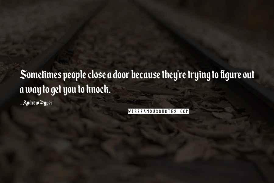 Andrew Pyper quotes: Sometimes people close a door because they're trying to figure out a way to get you to knock.