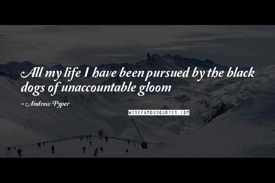Andrew Pyper quotes: All my life I have been pursued by the black dogs of unaccountable gloom
