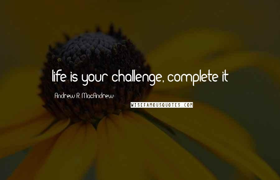 Andrew R. MacAndrew quotes: life is your challenge, complete it