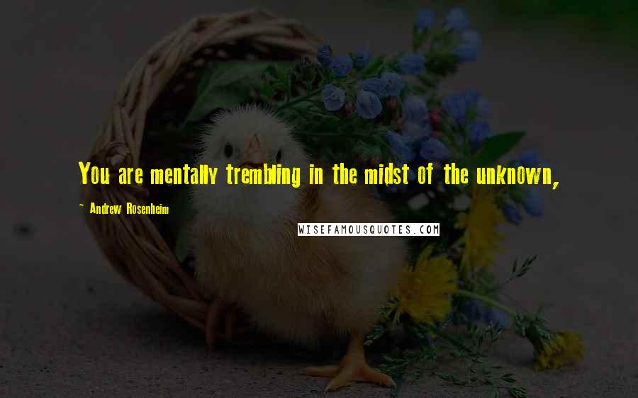 Andrew Rosenheim quotes: You are mentally trembling in the midst of the unknown,