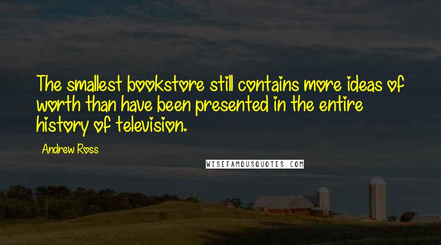 Andrew Ross quotes: The smallest bookstore still contains more ideas of worth than have been presented in the entire history of television.