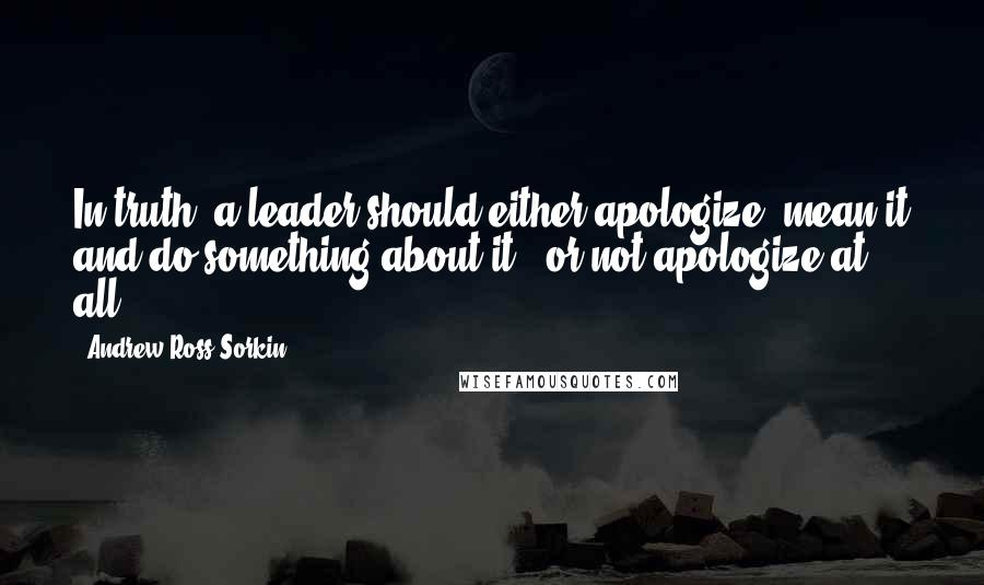Andrew Ross Sorkin quotes: In truth, a leader should either apologize, mean it and do something about it - or not apologize at all.