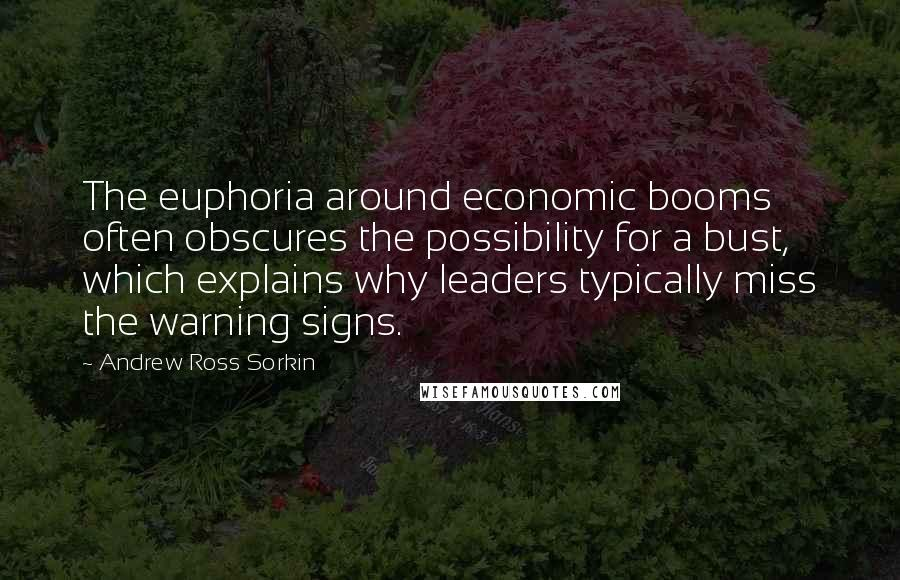 Andrew Ross Sorkin quotes: The euphoria around economic booms often obscures the possibility for a bust, which explains why leaders typically miss the warning signs.