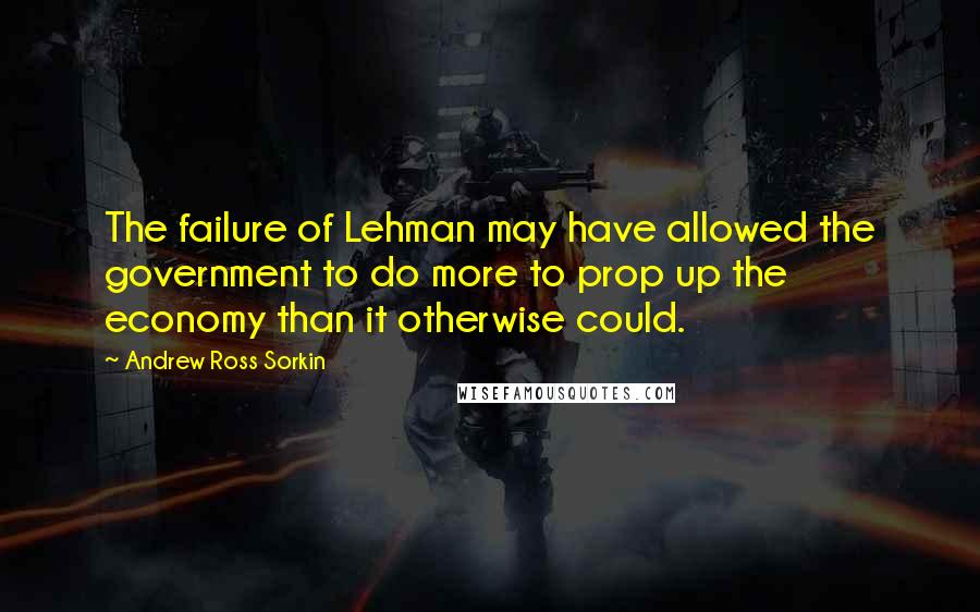 Andrew Ross Sorkin quotes: The failure of Lehman may have allowed the government to do more to prop up the economy than it otherwise could.