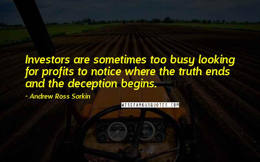 Andrew Ross Sorkin quotes: Investors are sometimes too busy looking for profits to notice where the truth ends and the deception begins.