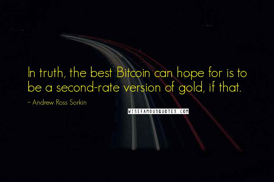 Andrew Ross Sorkin quotes: In truth, the best Bitcoin can hope for is to be a second-rate version of gold, if that.