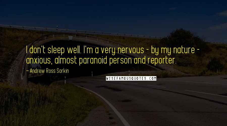 Andrew Ross Sorkin quotes: I don't sleep well. I'm a very nervous - by my nature - anxious, almost paranoid person and reporter.