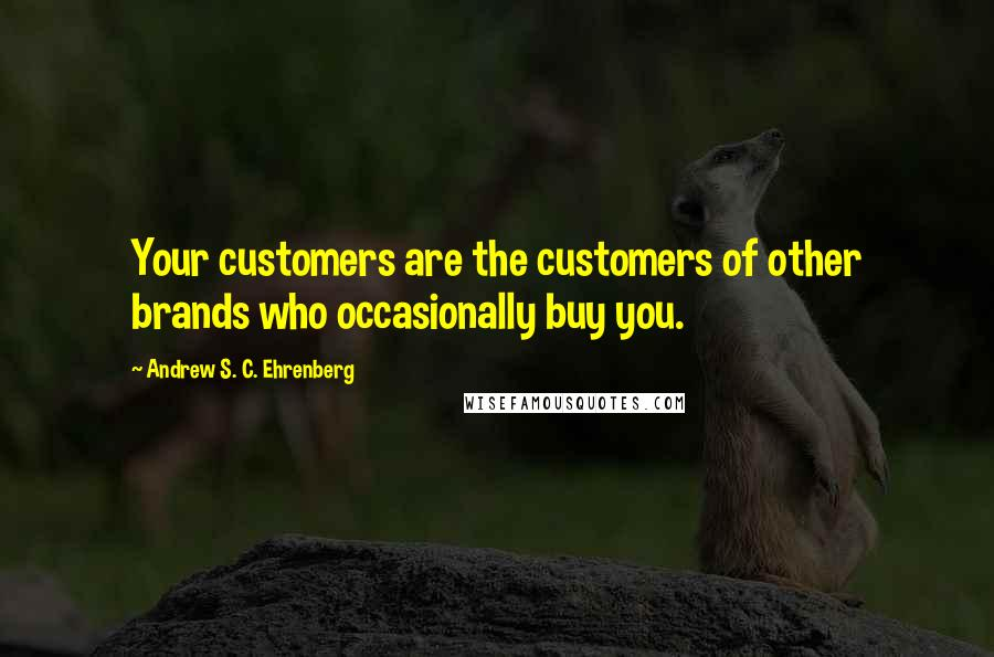 Andrew S. C. Ehrenberg quotes: Your customers are the customers of other brands who occasionally buy you.