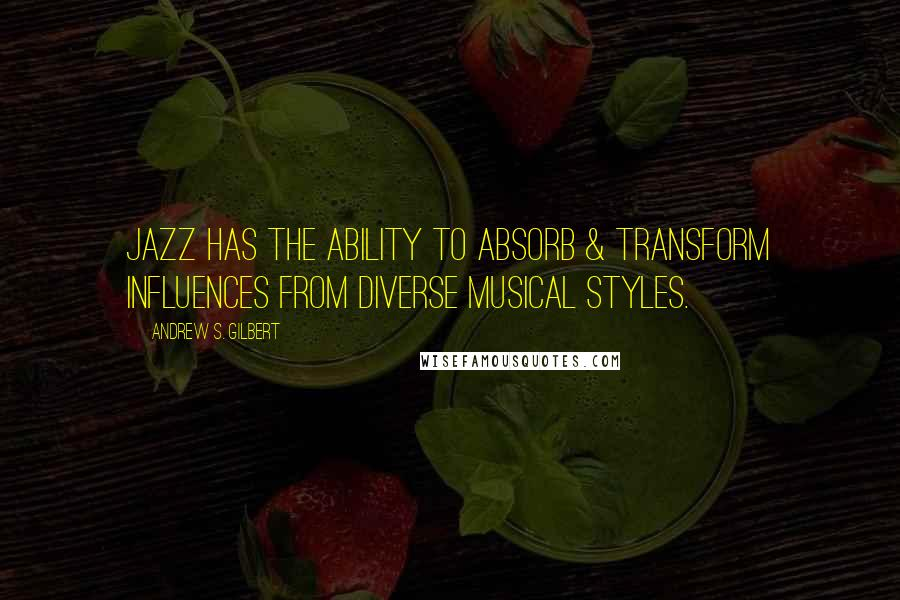 Andrew S. Gilbert quotes: Jazz has the ability to absorb & transform influences from diverse musical styles.