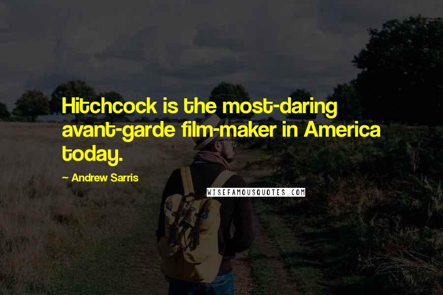 Andrew Sarris quotes: Hitchcock is the most-daring avant-garde film-maker in America today.