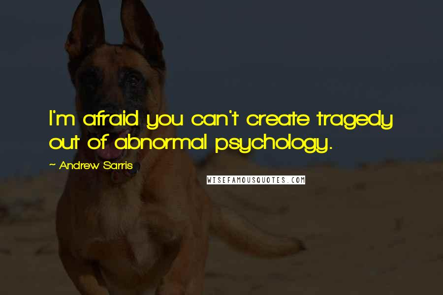 Andrew Sarris quotes: I'm afraid you can't create tragedy out of abnormal psychology.