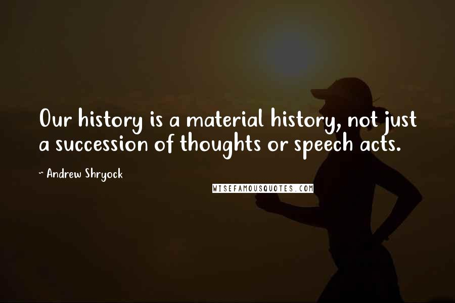 Andrew Shryock quotes: Our history is a material history, not just a succession of thoughts or speech acts.