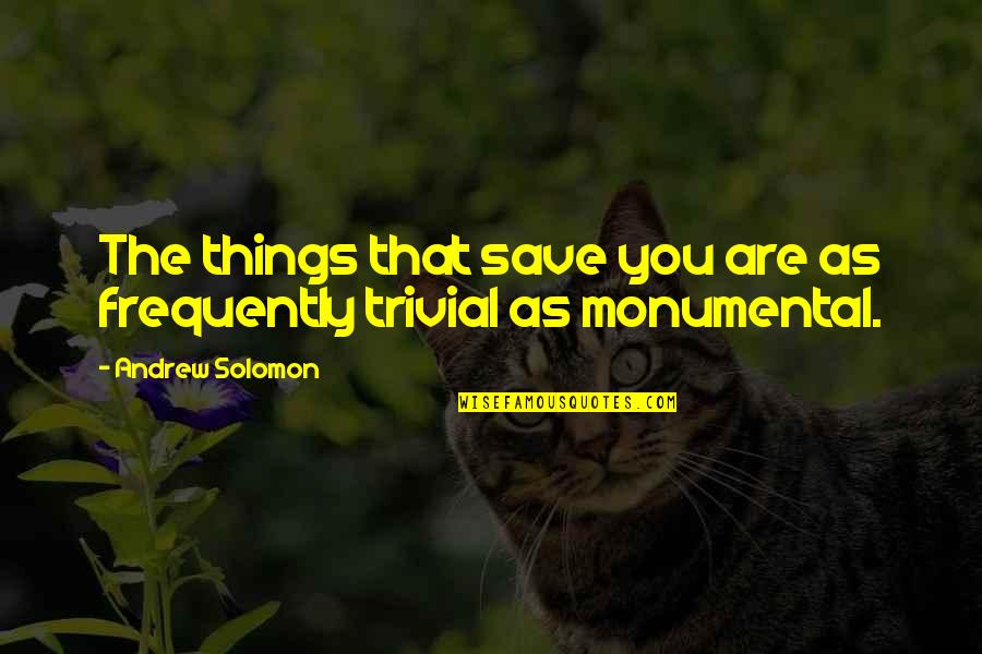 Andrew Solomon Best Quotes By Andrew Solomon: The things that save you are as frequently