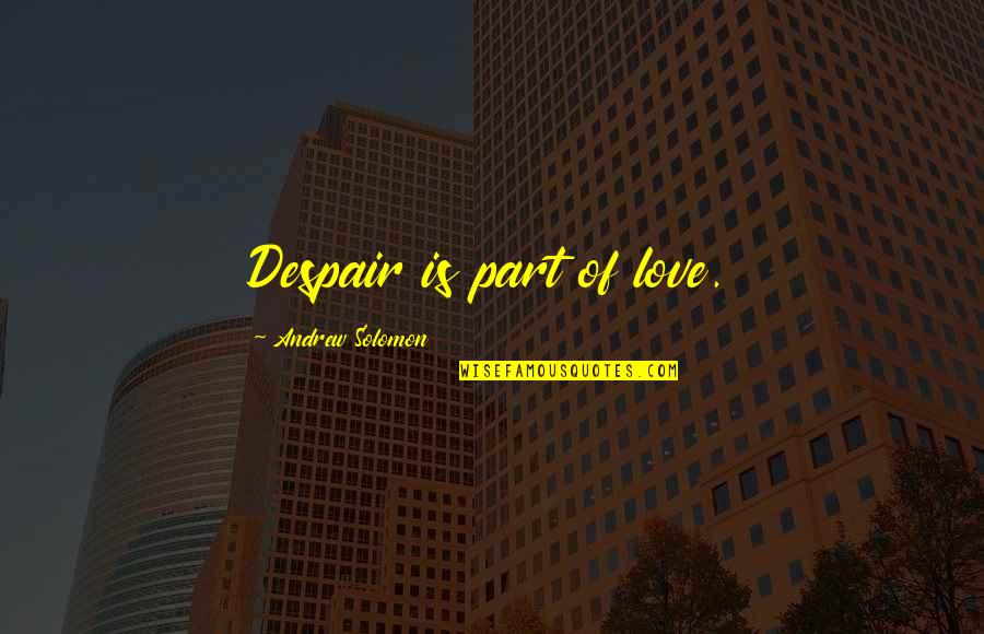 Andrew Solomon Best Quotes By Andrew Solomon: Despair is part of love.