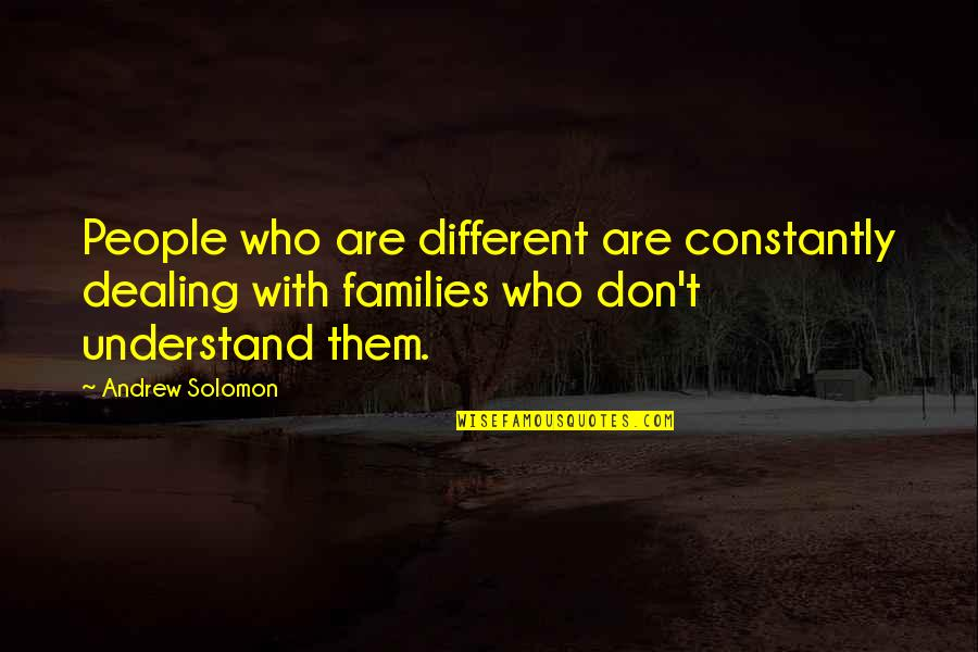 Andrew Solomon Best Quotes By Andrew Solomon: People who are different are constantly dealing with