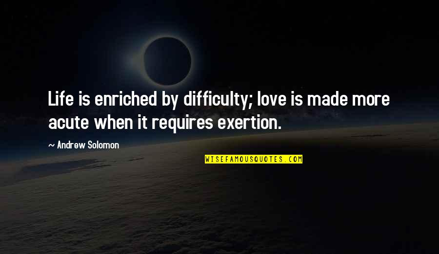 Andrew Solomon Best Quotes By Andrew Solomon: Life is enriched by difficulty; love is made