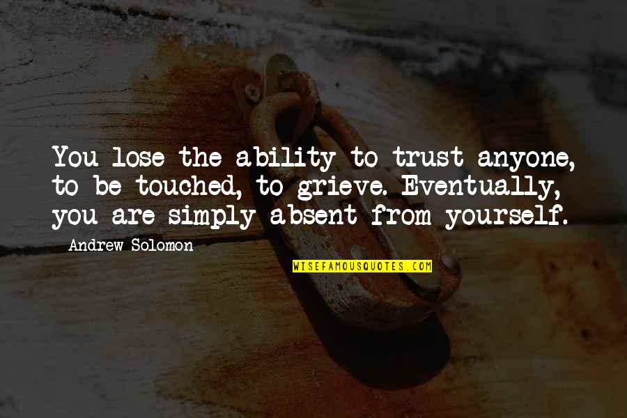 Andrew Solomon Best Quotes By Andrew Solomon: You lose the ability to trust anyone, to