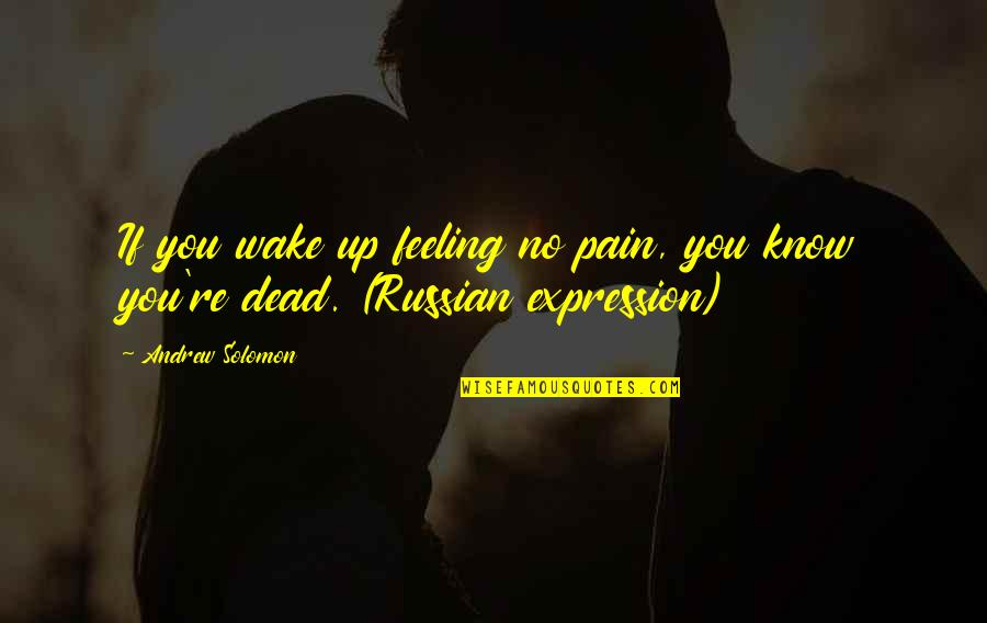 Andrew Solomon Best Quotes By Andrew Solomon: If you wake up feeling no pain, you