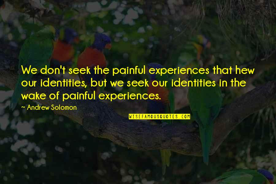 Andrew Solomon Best Quotes By Andrew Solomon: We don't seek the painful experiences that hew