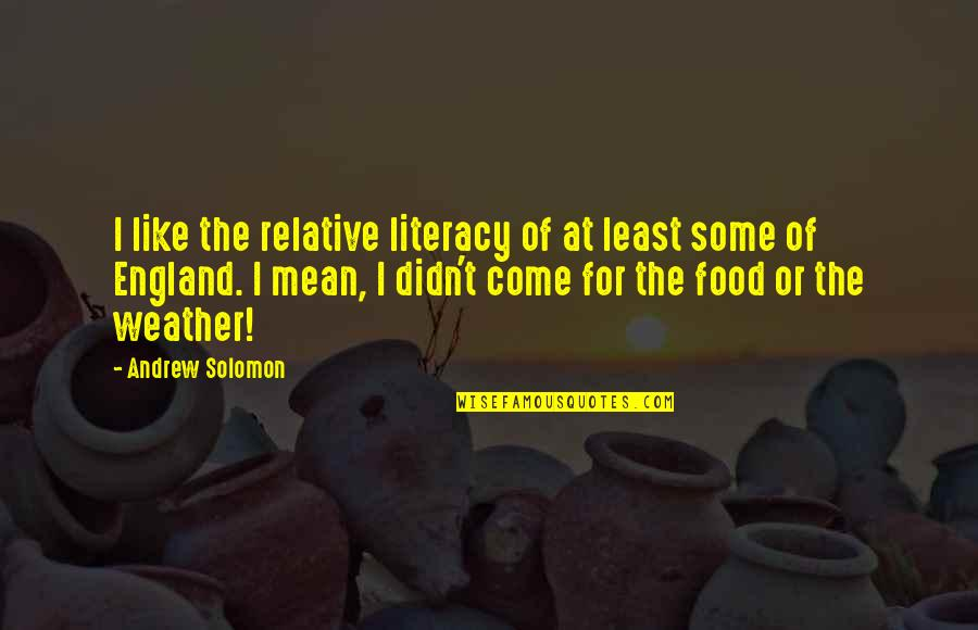 Andrew Solomon Best Quotes By Andrew Solomon: I like the relative literacy of at least