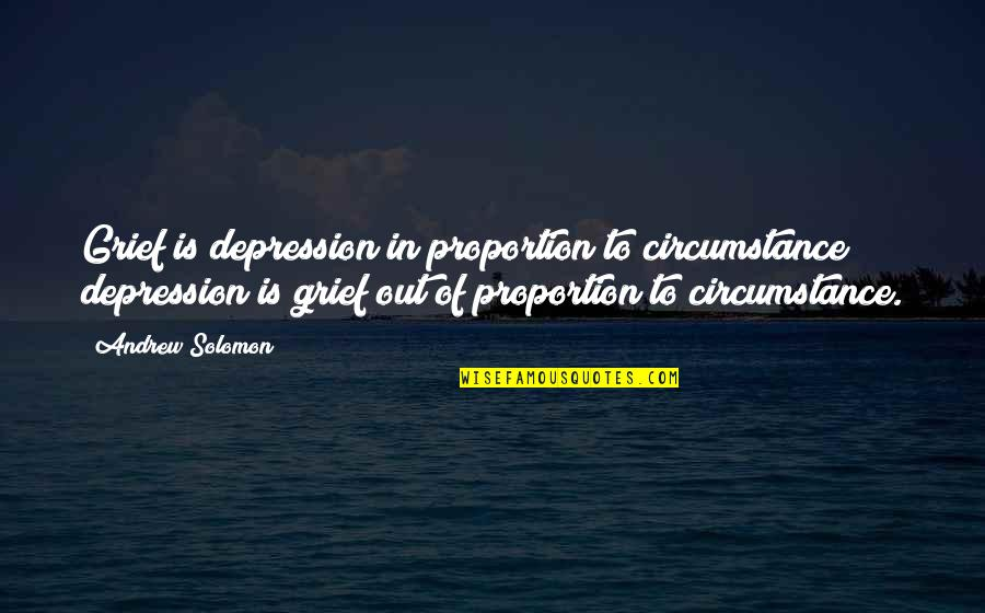 Andrew Solomon Best Quotes By Andrew Solomon: Grief is depression in proportion to circumstance; depression