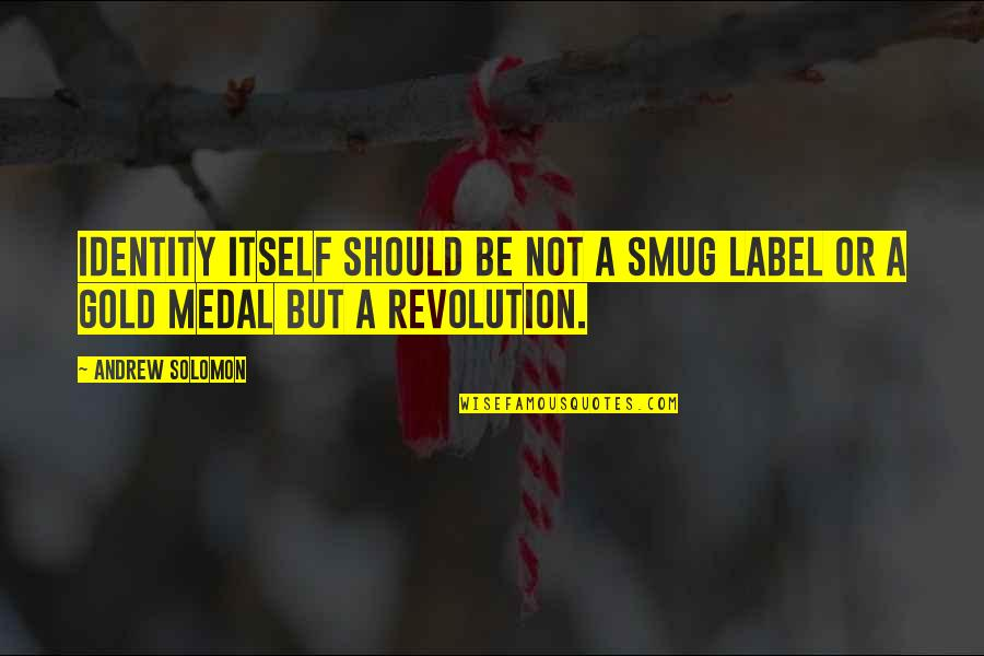 Andrew Solomon Best Quotes By Andrew Solomon: Identity itself should be not a smug label