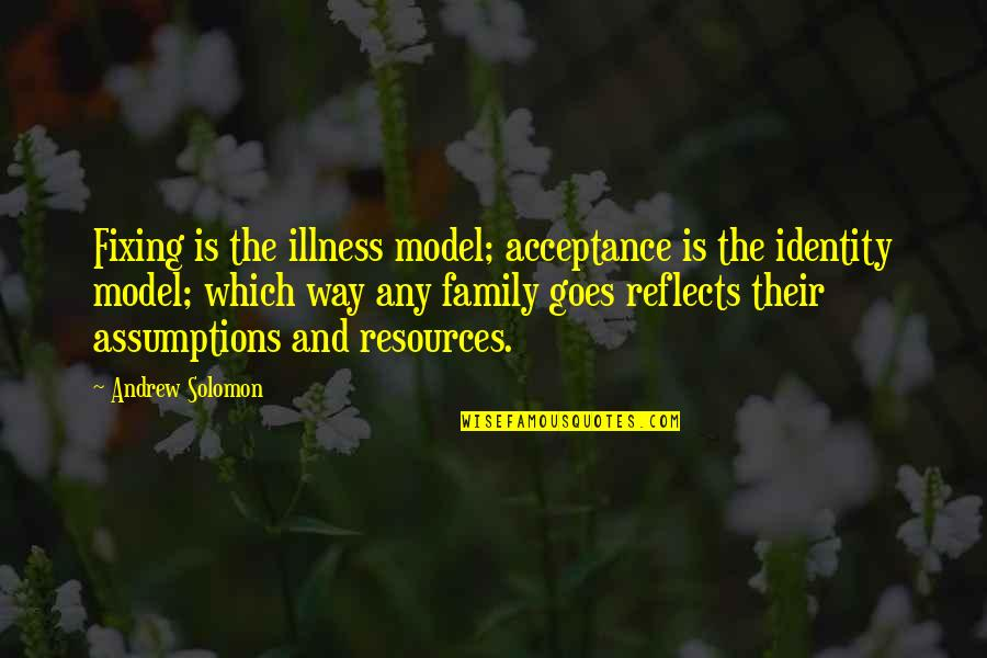 Andrew Solomon Best Quotes By Andrew Solomon: Fixing is the illness model; acceptance is the