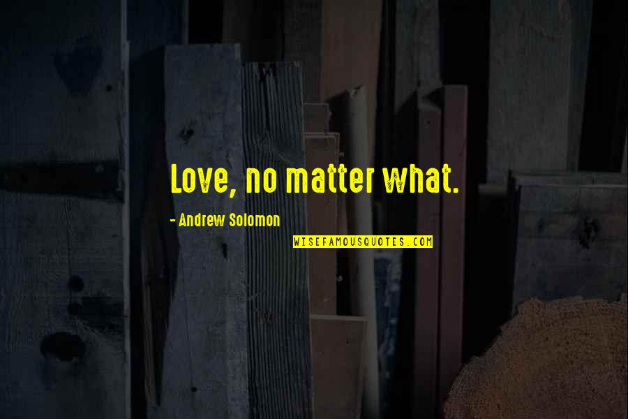 Andrew Solomon Best Quotes By Andrew Solomon: Love, no matter what.