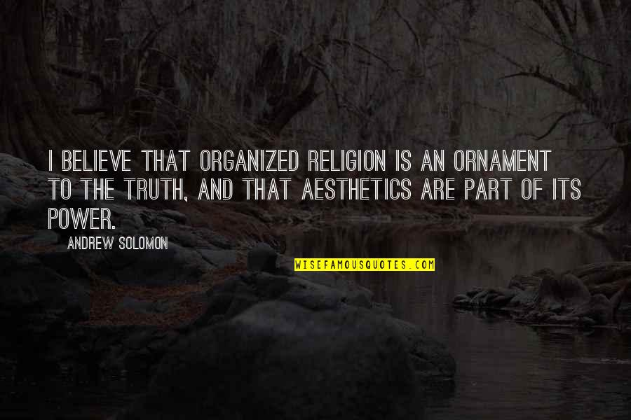Andrew Solomon Best Quotes By Andrew Solomon: I believe that organized religion is an ornament