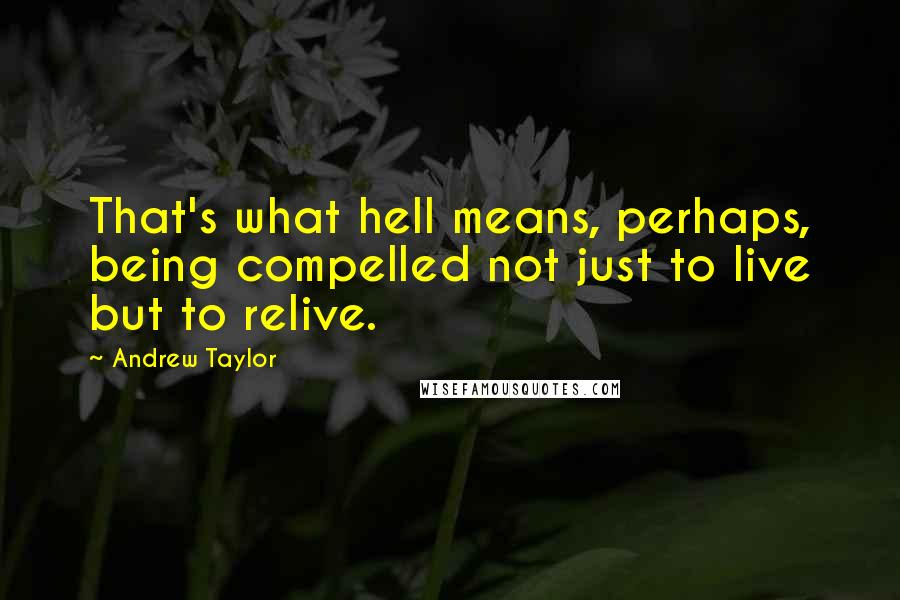 Andrew Taylor quotes: That's what hell means, perhaps, being compelled not just to live but to relive.