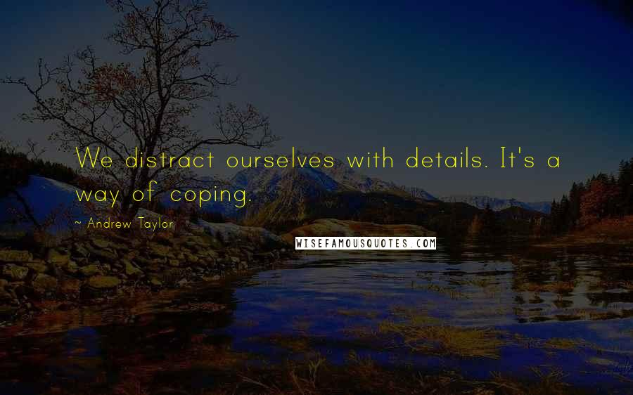 Andrew Taylor quotes: We distract ourselves with details. It's a way of coping.