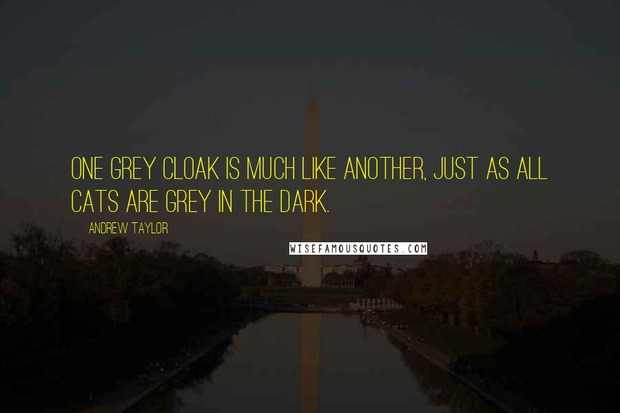Andrew Taylor quotes: One grey cloak is much like another, just as all cats are grey in the dark.