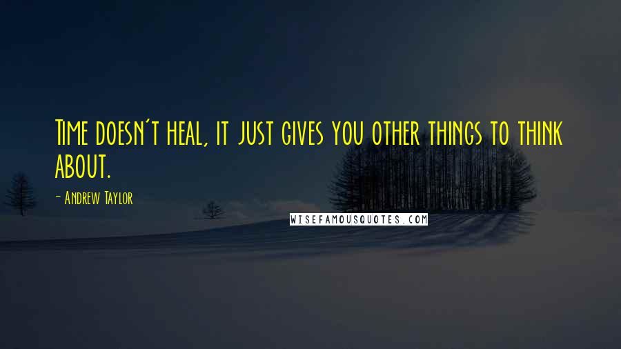 Andrew Taylor quotes: Time doesn't heal, it just gives you other things to think about.