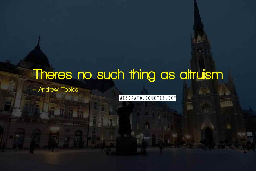 Andrew Tobias quotes: There's no such thing as altruism.