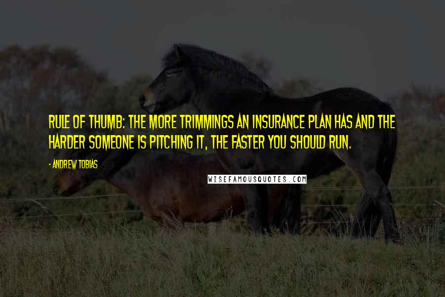 Andrew Tobias quotes: Rule of thumb: The more trimmings an insurance plan has and the harder someone is pitching it, the faster you should run.
