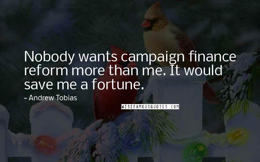 Andrew Tobias quotes: Nobody wants campaign finance reform more than me. It would save me a fortune.