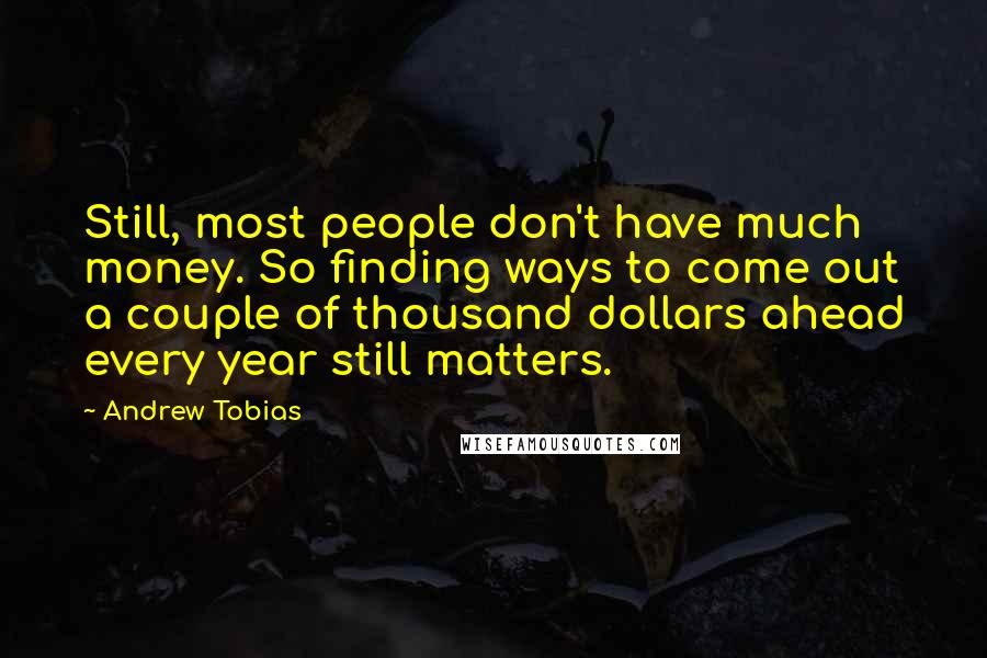 Andrew Tobias quotes: Still, most people don't have much money. So finding ways to come out a couple of thousand dollars ahead every year still matters.