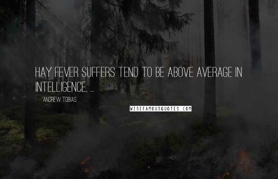Andrew Tobias quotes: Hay fever suffers tend to be above average in intelligence, ...