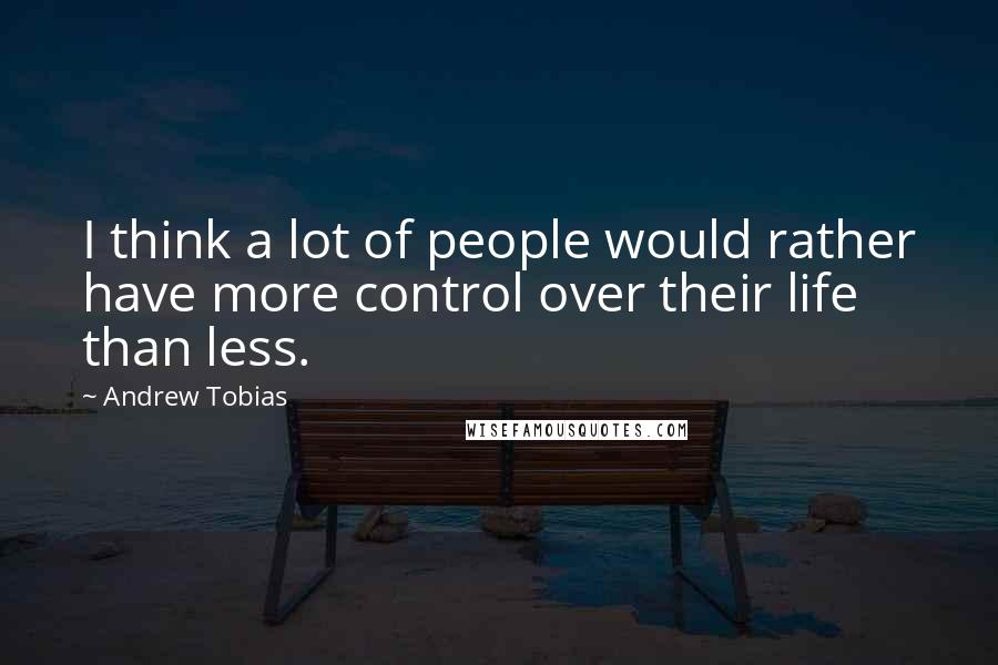 Andrew Tobias quotes: I think a lot of people would rather have more control over their life than less.