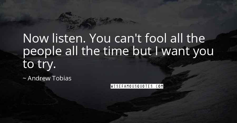 Andrew Tobias quotes: Now listen. You can't fool all the people all the time but I want you to try.