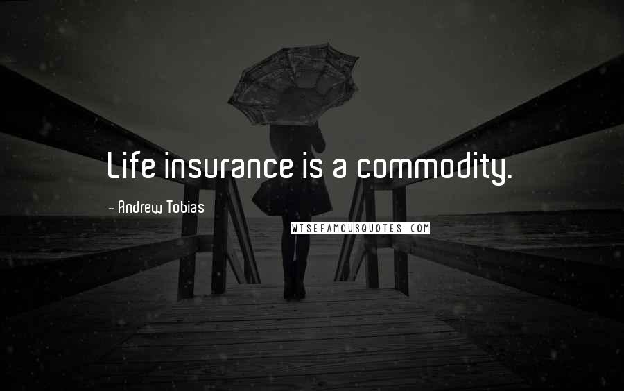 Andrew Tobias quotes: Life insurance is a commodity.