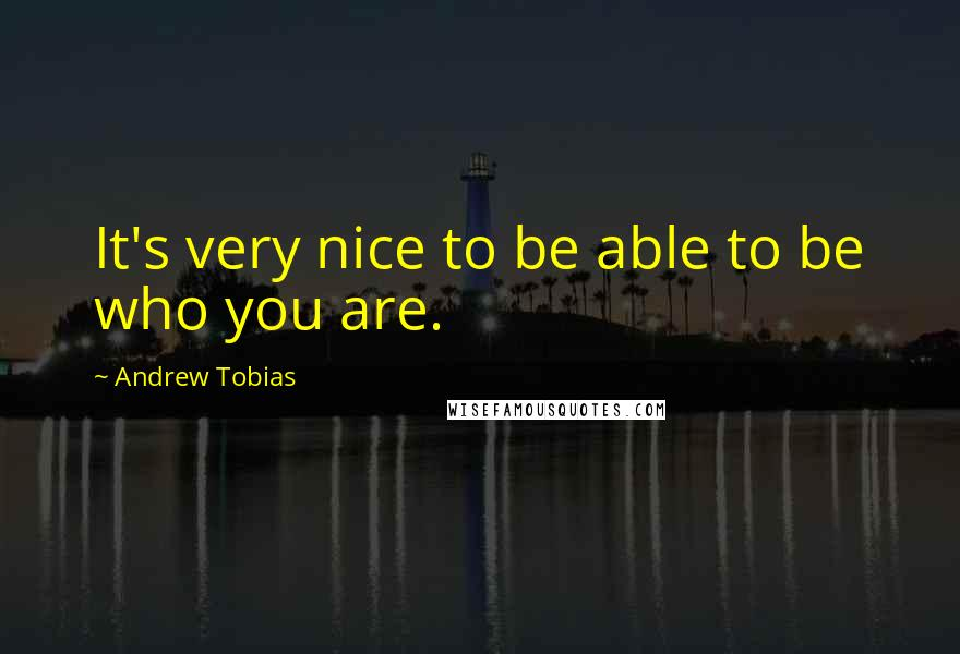 Andrew Tobias quotes: It's very nice to be able to be who you are.