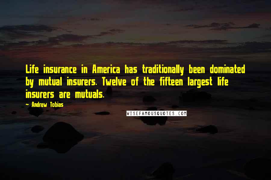 Andrew Tobias quotes: Life insurance in America has traditionally been dominated by mutual insurers. Twelve of the fifteen largest life insurers are mutuals.