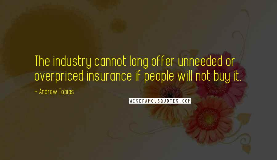 Andrew Tobias quotes: The industry cannot long offer unneeded or overpriced insurance if people will not buy it.