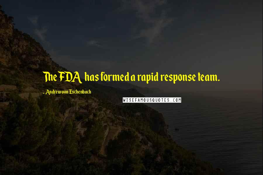 Andrew Von Eschenbach quotes: The FDA has formed a rapid response team.