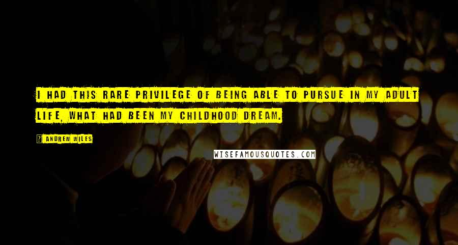 Andrew Wiles quotes: I had this rare privilege of being able to pursue in my adult life, what had been my childhood dream.