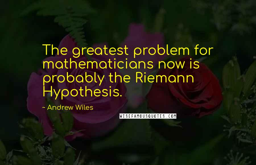 Andrew Wiles quotes: The greatest problem for mathematicians now is probably the Riemann Hypothesis.