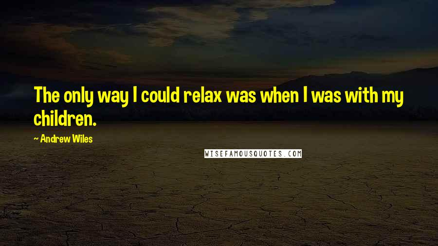 Andrew Wiles quotes: The only way I could relax was when I was with my children.